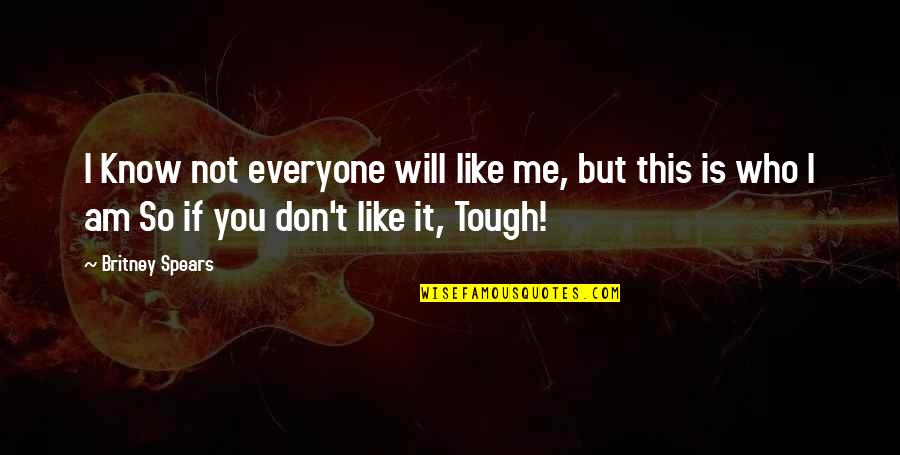 I Know You Don't Like Me Quotes By Britney Spears: I Know not everyone will like me, but