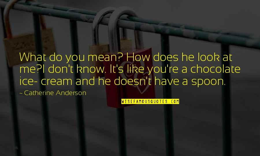 I Know You Don't Like Me Quotes By Catherine Anderson: What do you mean? How does he look