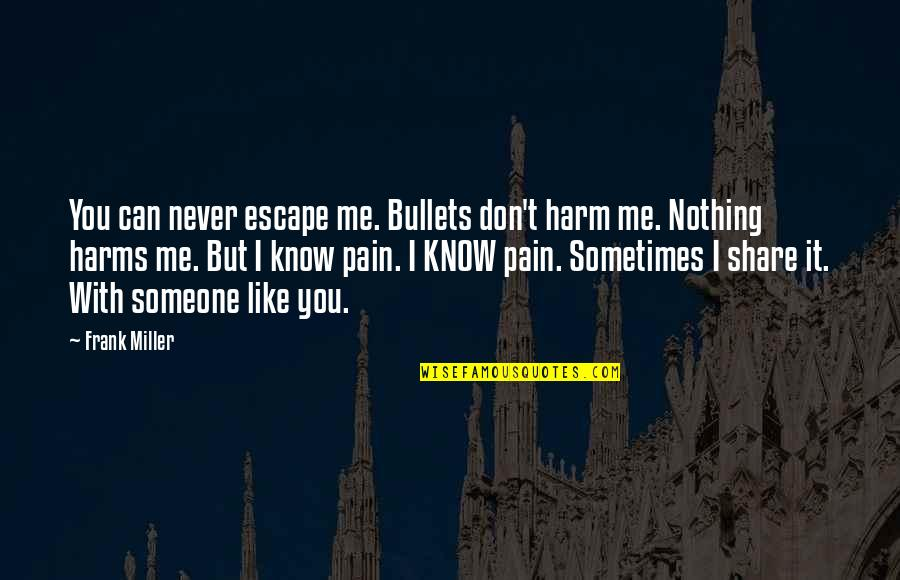 I Know You Don't Like Me Quotes By Frank Miller: You can never escape me. Bullets don't harm