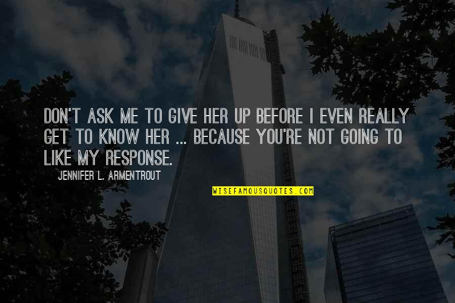 I Know You Don't Like Me Quotes By Jennifer L. Armentrout: Don't ask me to give her up before