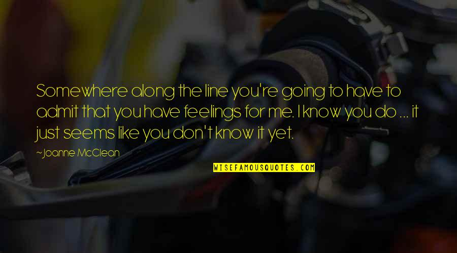 I Know You Don't Like Me Quotes By Joanne McClean: Somewhere along the line you're going to have