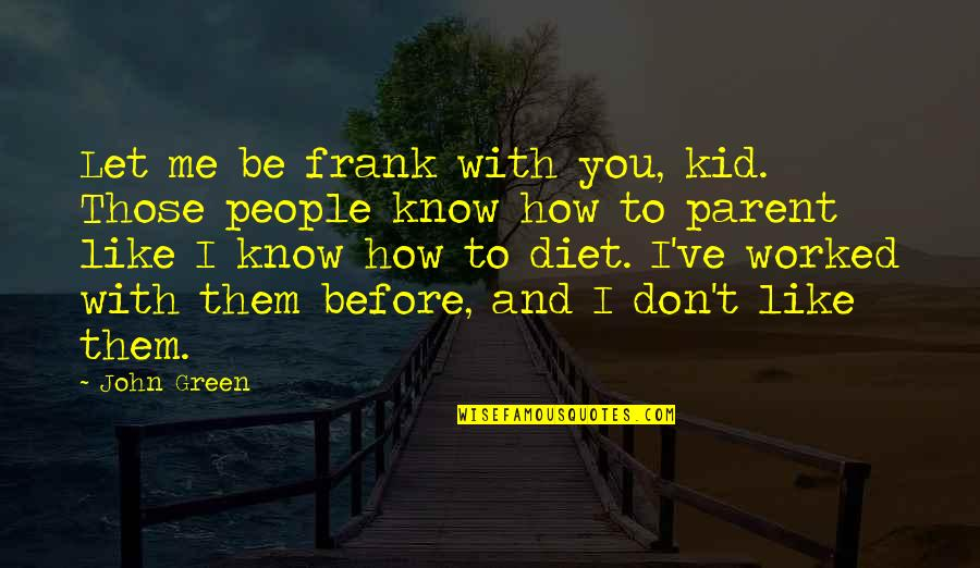 I Know You Don't Like Me Quotes By John Green: Let me be frank with you, kid. Those