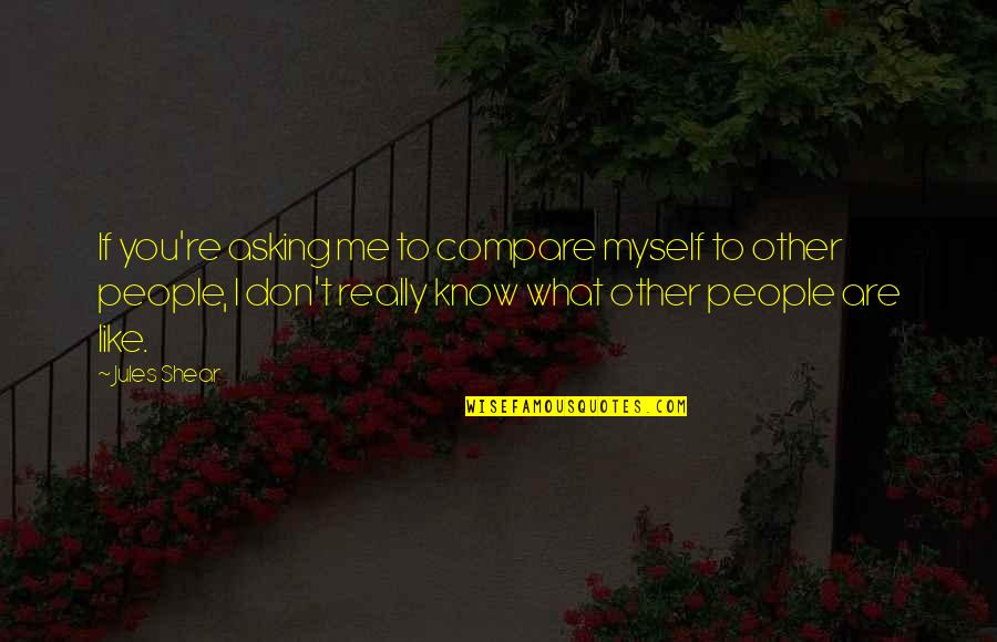 I Know You Don't Like Me Quotes By Jules Shear: If you're asking me to compare myself to