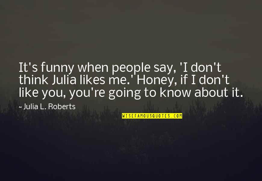 I Know You Don't Like Me Quotes By Julia L. Roberts: It's funny when people say, 'I don't think