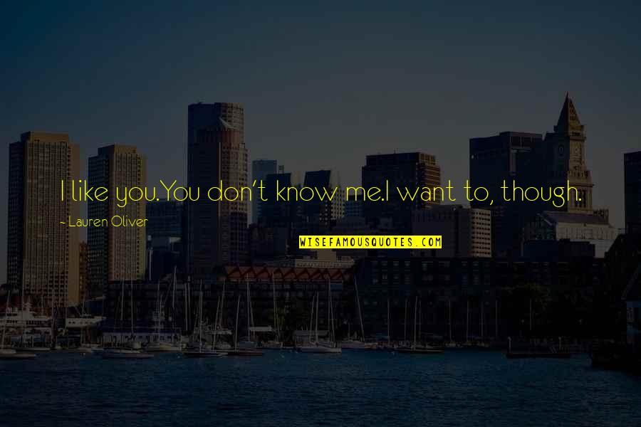 I Know You Don't Like Me Quotes By Lauren Oliver: I like you.You don't know me.I want to,