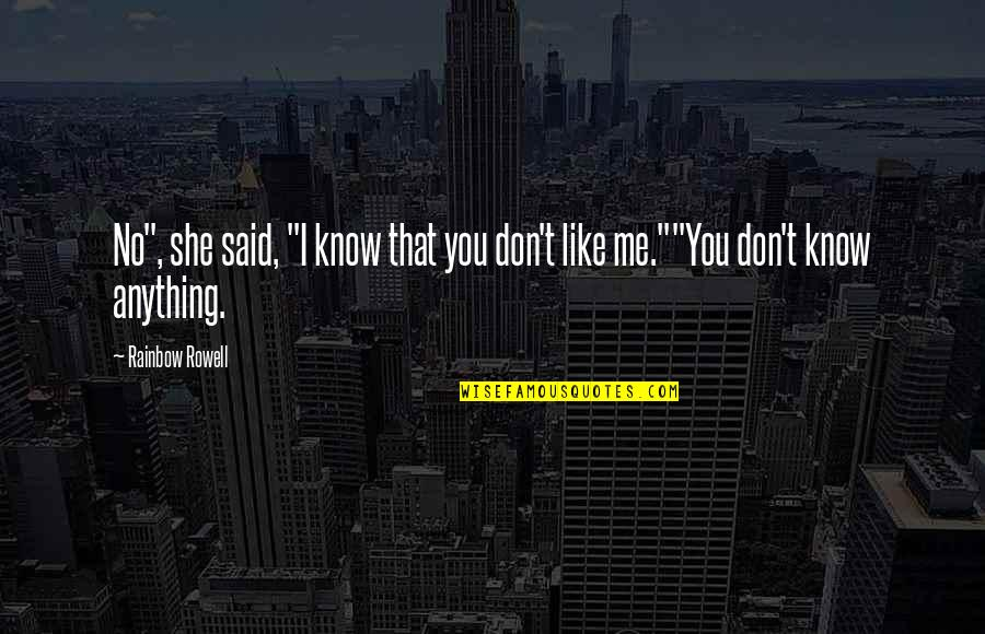 """I Know You Don't Like Me Quotes By Rainbow Rowell: No"""", she said, """"I know that you don't"""