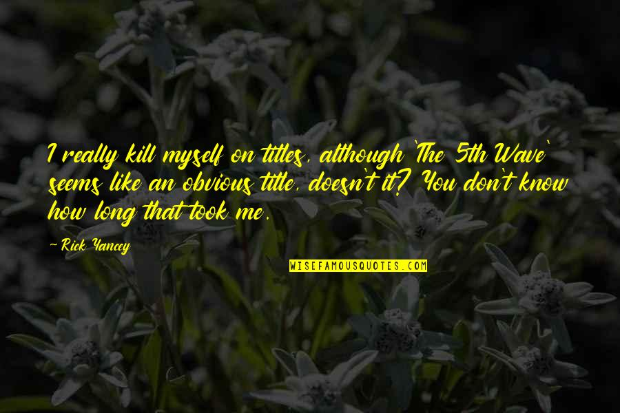 I Know You Don't Like Me Quotes By Rick Yancey: I really kill myself on titles, although 'The
