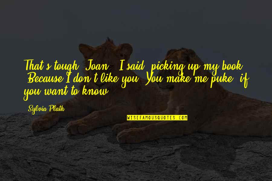 """I Know You Don't Like Me Quotes By Sylvia Plath: That's tough, Joan,"""" I said, picking up my"""