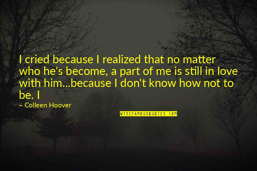 I Know You Still Love Me Quotes By Colleen Hoover: I cried because I realized that no matter
