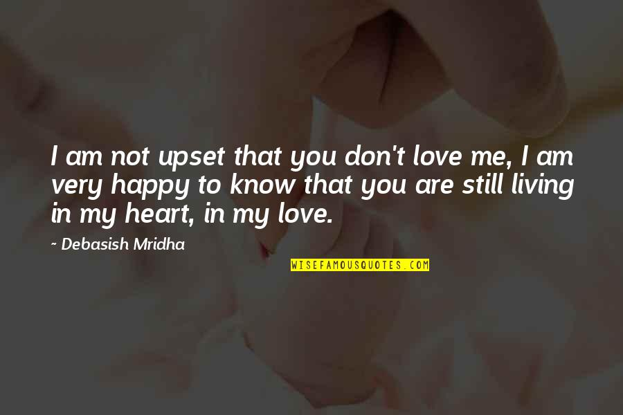I Know You Still Love Me Quotes By Debasish Mridha: I am not upset that you don't love