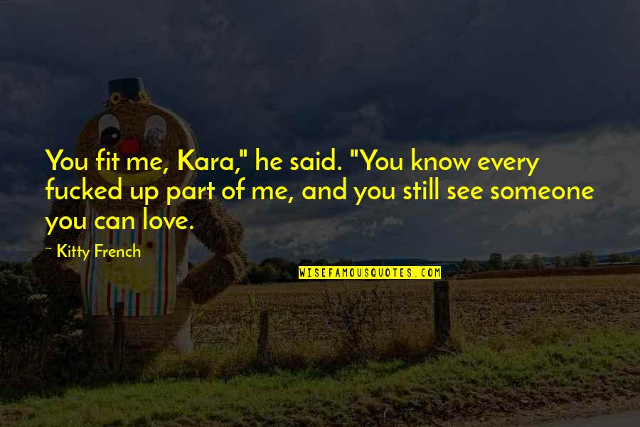 """I Know You Still Love Me Quotes By Kitty French: You fit me, Kara,"""" he said. """"You know"""