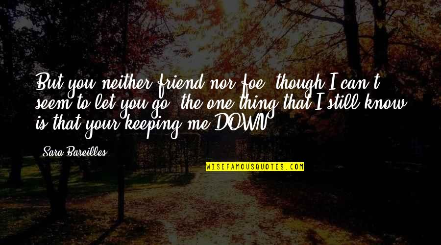 I Know You Still Love Me Quotes By Sara Bareilles: But you neither friend nor foe, though I