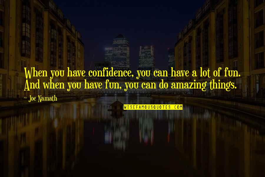 I Know You Will Miss Me Quotes By Joe Namath: When you have confidence, you can have a
