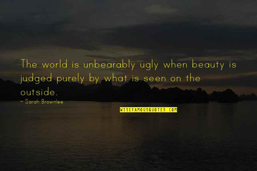 I Know You Will Miss Me Quotes By Sarah Brownlee: The world is unbearably ugly when beauty is
