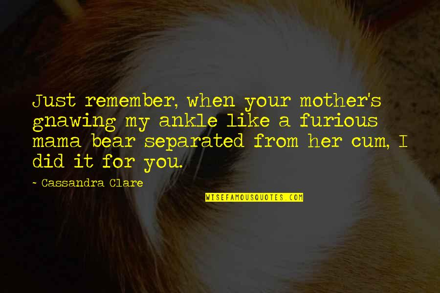 I Like Her Quotes By Cassandra Clare: Just remember, when your mother's gnawing my ankle
