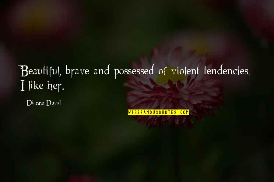 I Like Her Quotes By Dianne Duvall: Beautiful, brave and possessed of violent tendencies. I