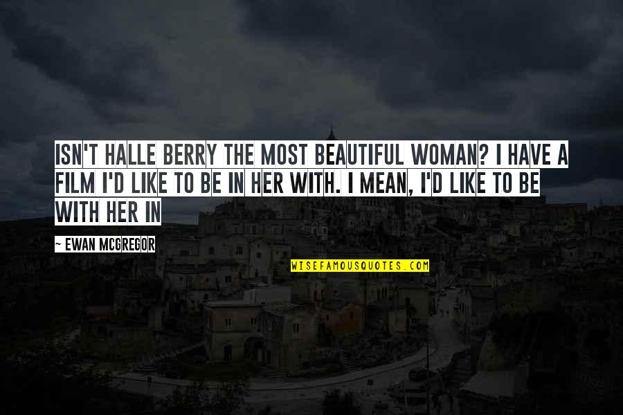 I Like Her Quotes By Ewan McGregor: Isn't Halle Berry the most beautiful woman? I