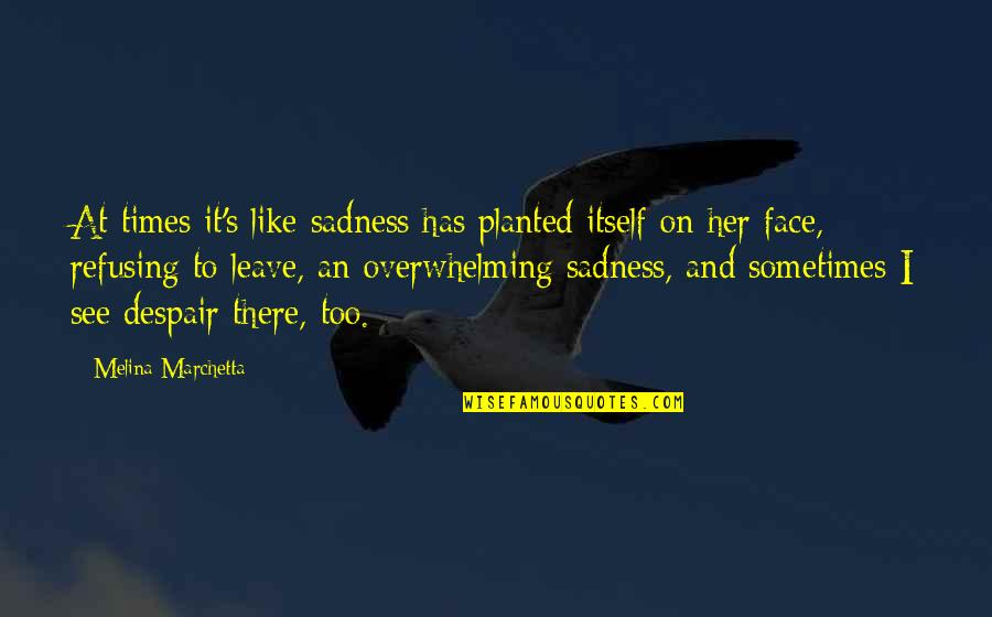 I Like Her Quotes By Melina Marchetta: At times it's like sadness has planted itself