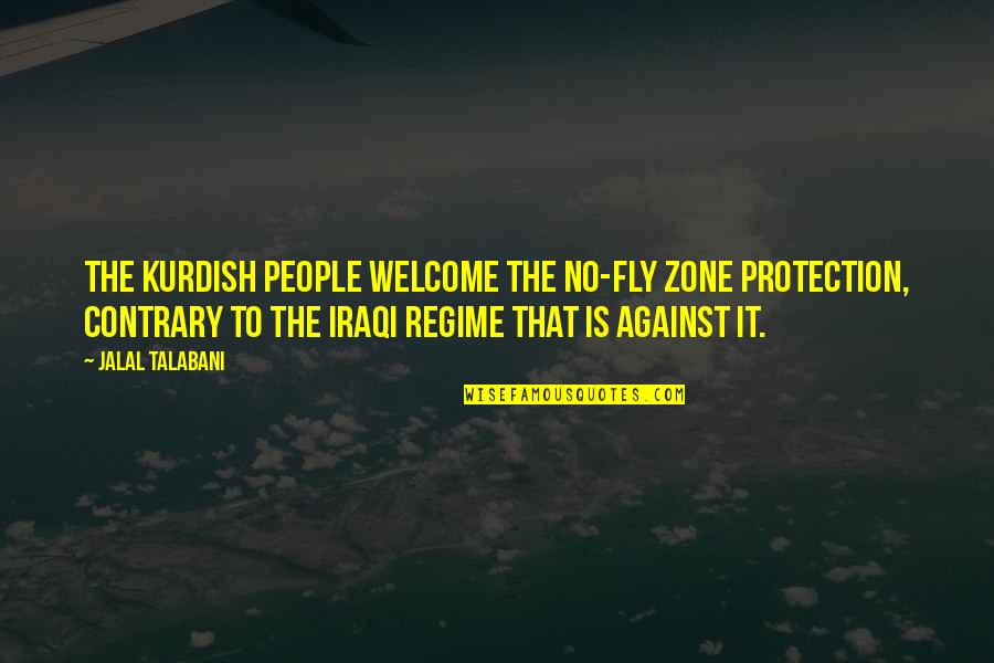 I Like Him But He's Taken Quotes By Jalal Talabani: The Kurdish people welcome the no-fly zone protection,
