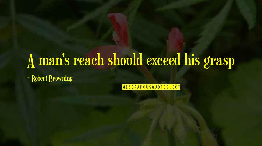 I Like Him But He's Taken Quotes By Robert Browning: A man's reach should exceed his grasp