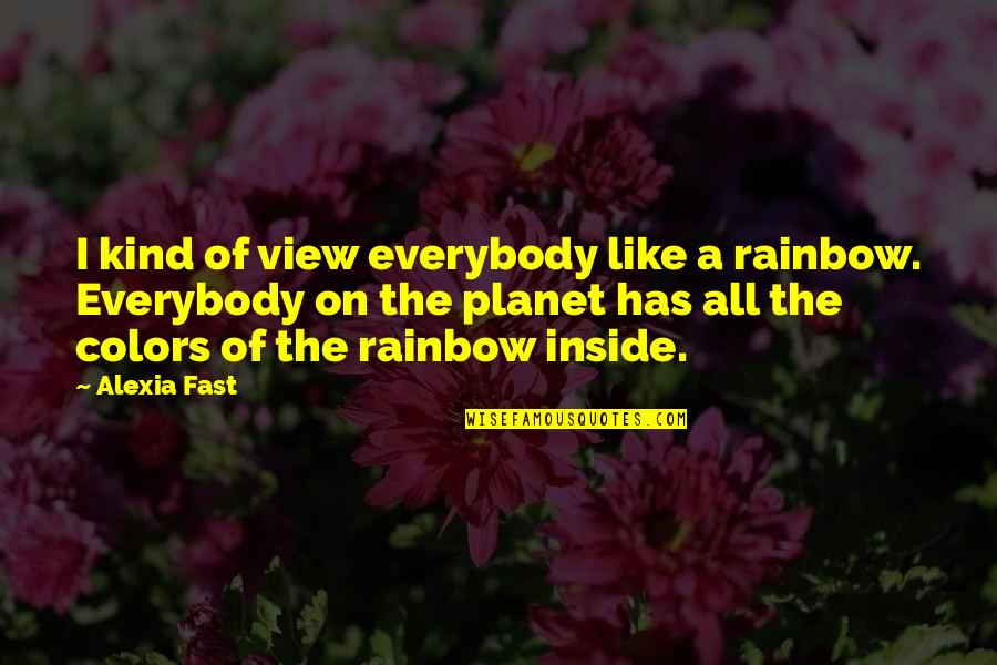 I Like Quotes By Alexia Fast: I kind of view everybody like a rainbow.