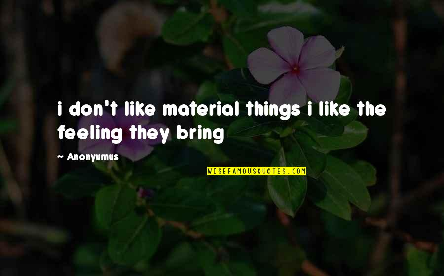 I Like Quotes By Anonyumus: i don't like material things i like the