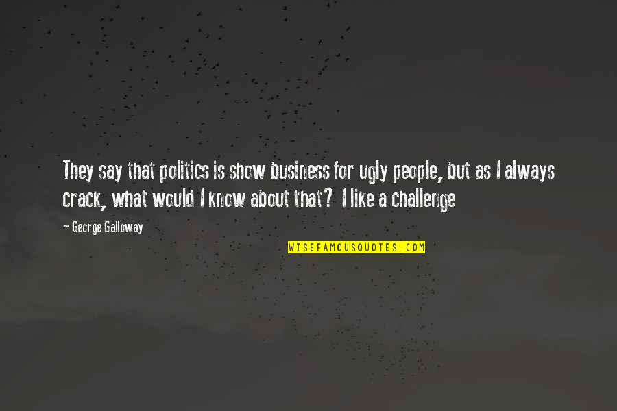 I Like Quotes By George Galloway: They say that politics is show business for