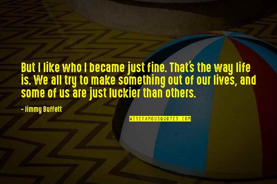 I Like Quotes By Jimmy Buffett: But I like who I became just fine.