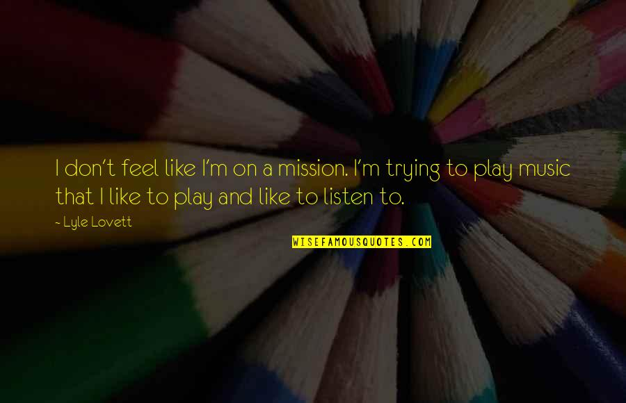 I Like Quotes By Lyle Lovett: I don't feel like I'm on a mission.