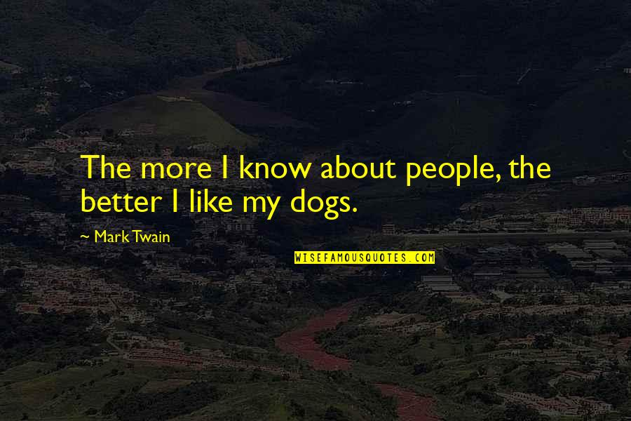 I Like Quotes By Mark Twain: The more I know about people, the better