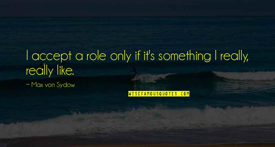 I Like Quotes By Max Von Sydow: I accept a role only if it's something