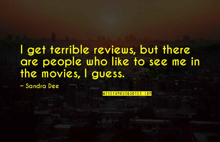I Like Quotes By Sandra Dee: I get terrible reviews, but there are people
