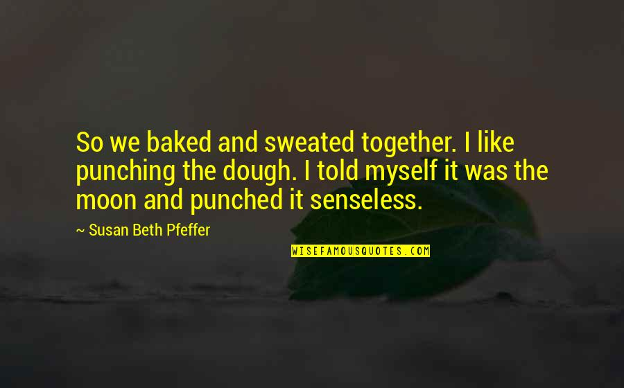 I Like Quotes By Susan Beth Pfeffer: So we baked and sweated together. I like