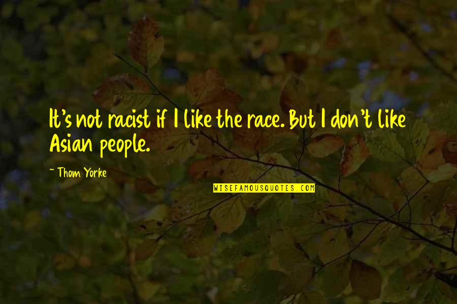 I Like Quotes By Thom Yorke: It's not racist if I like the race.