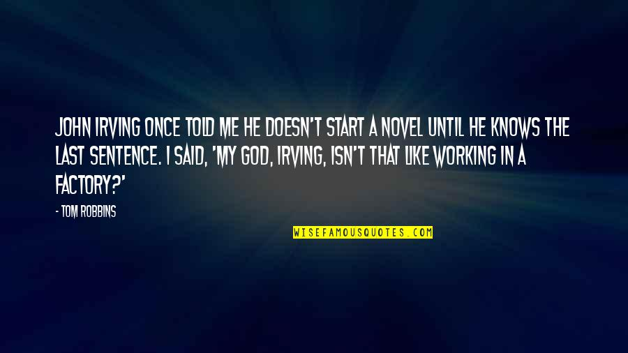 I Like Quotes By Tom Robbins: John Irving once told me he doesn't start