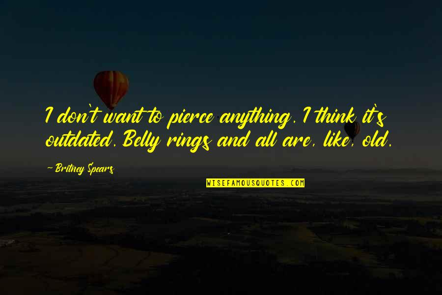 I Like The Old You Quotes By Britney Spears: I don't want to pierce anything. I think