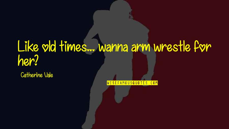I Like The Old You Quotes By Catherine Vale: Like old times... wanna arm wrestle for her?