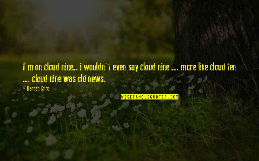 I Like The Old You Quotes By Darren Criss: I'm on cloud nine.. i wouldn't even say