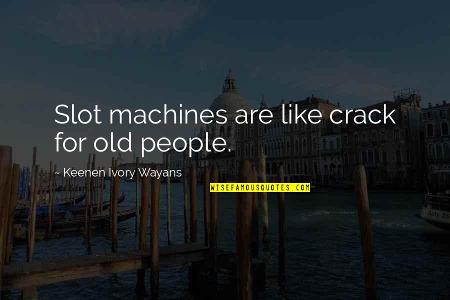 I Like The Old You Quotes By Keenen Ivory Wayans: Slot machines are like crack for old people.