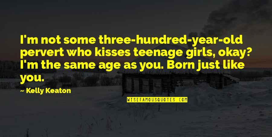 I Like The Old You Quotes By Kelly Keaton: I'm not some three-hundred-year-old pervert who kisses teenage