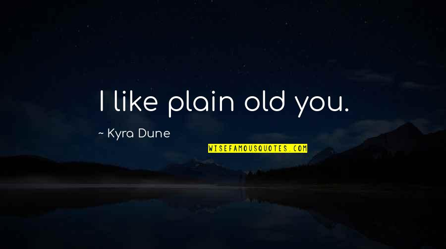 I Like The Old You Quotes By Kyra Dune: I like plain old you.