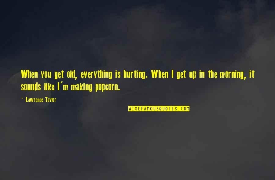 I Like The Old You Quotes By Lawrence Taylor: When you get old, everything is hurting. When