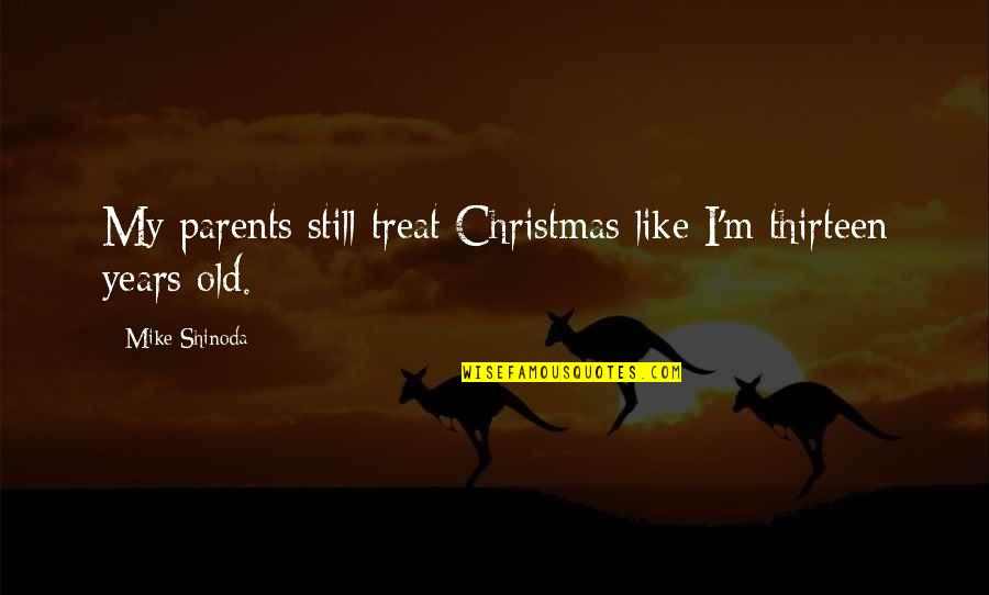 I Like The Old You Quotes By Mike Shinoda: My parents still treat Christmas like I'm thirteen