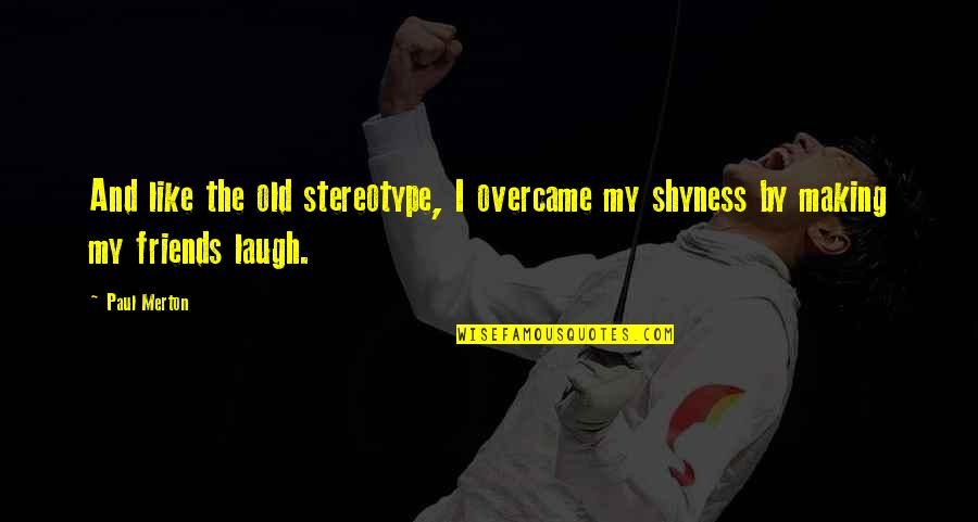 I Like The Old You Quotes By Paul Merton: And like the old stereotype, I overcame my