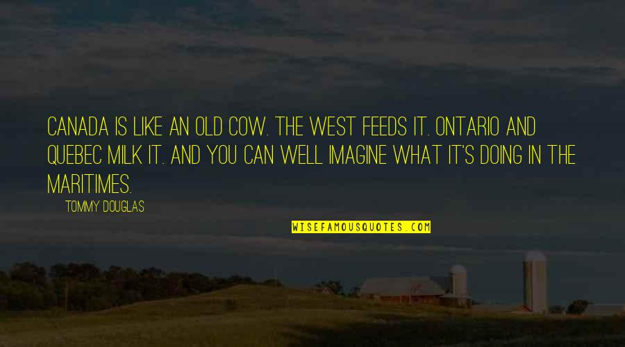 I Like The Old You Quotes By Tommy Douglas: Canada is like an old cow. The West