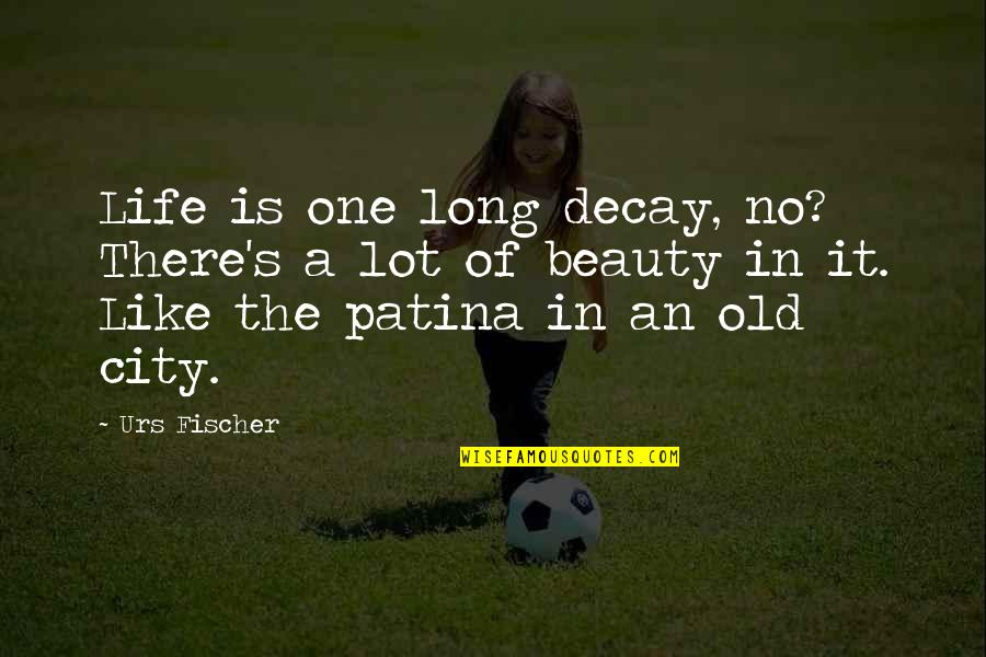 I Like The Old You Quotes By Urs Fischer: Life is one long decay, no? There's a