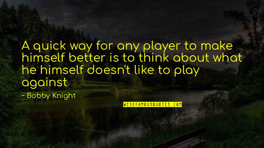 I Like The Way You Think Quotes By Bobby Knight: A quick way for any player to make