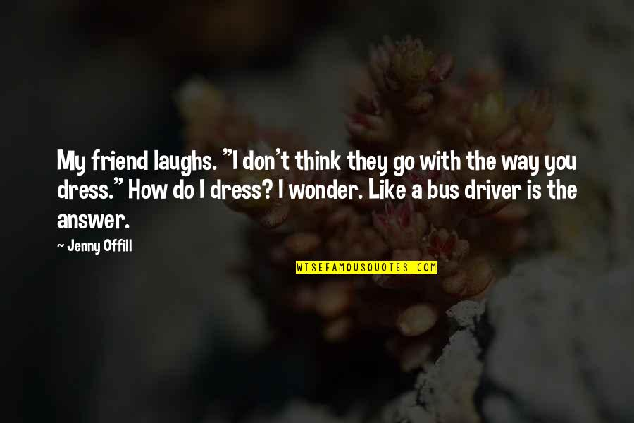 "I Like The Way You Think Quotes By Jenny Offill: My friend laughs. ""I don't think they go"