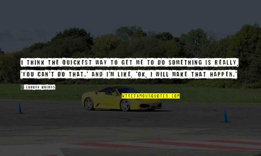 I Like The Way You Think Quotes By Lauren Holmes: I think the quickest way to get me
