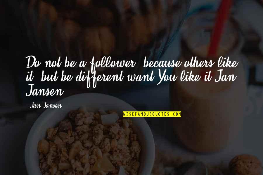 I Like You Because Your Different Quotes By Jan Jansen: Do not be a follower, because others like